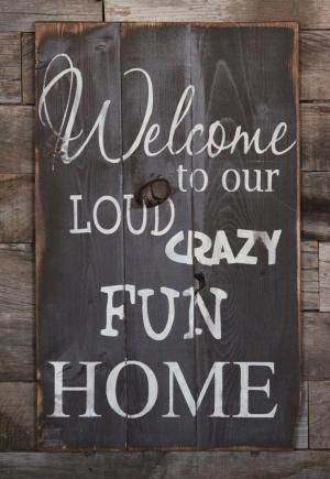 Large Wood Sign Welcome to our Loud Crazy Fun by dustinshelves, $35.00 - Must find something like this that will ship to Canada. For the side door. by liz