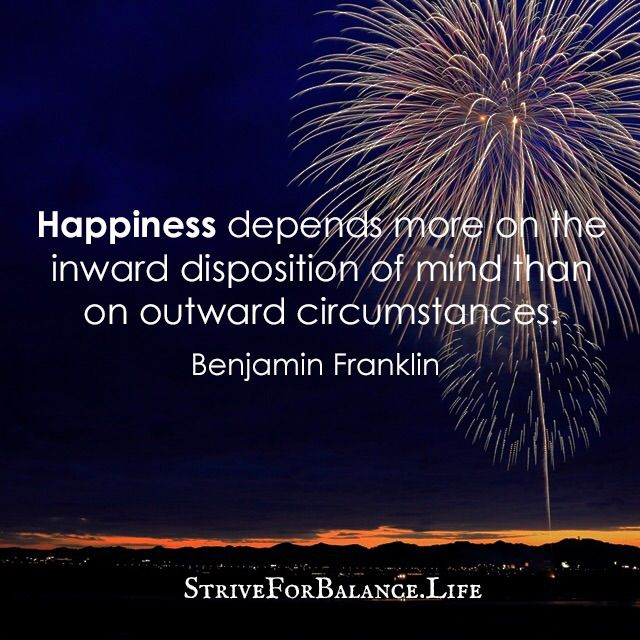 Happiness depends more on the inward disposition of mind than on outward circumstance. ~Benjamin Franklin