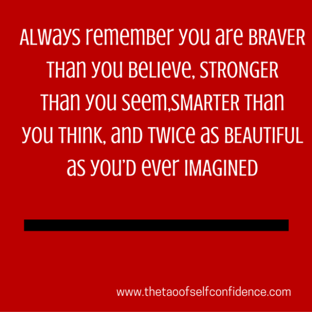Always remember you are BRAVER than you believe, STRONGER than you seem, SMARTER than you think, and twice as BEAUTIFUL as you'd ever IMAGINED
