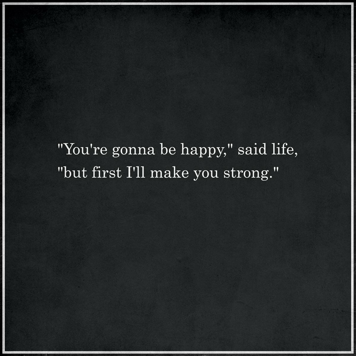"""You're gonna be happy,"" said Life, ""but first I'll make you strong."""