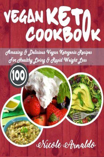 Vegan Keto Cookbook: 100 Amazing & Delicious Vegan Ketogenic Recipes For Healthy Living & Rapid Weight Loss