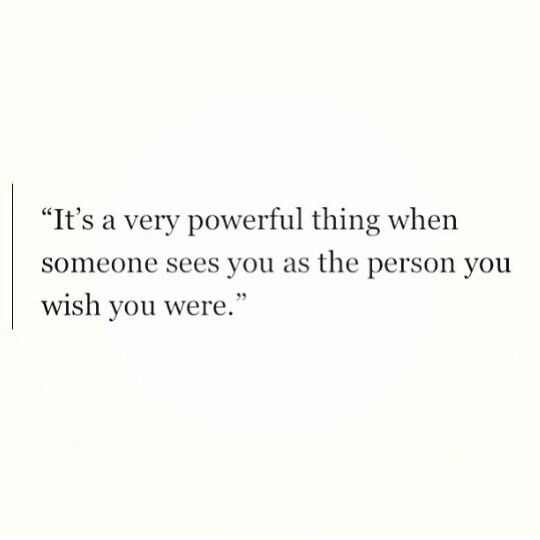 It's a powerful thing when someone sees you as the person you wish you were
