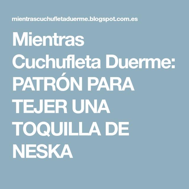 Mientras Cuchufleta Duerme  PATRÓN PARA TEJER UNA TOQUILLA DE NESKA ... 1b079165308