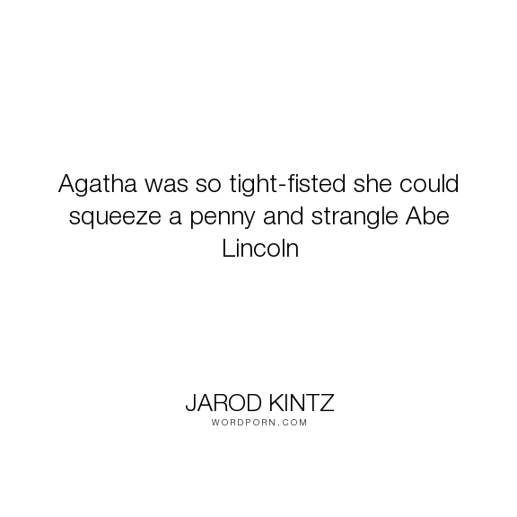 "Jarod Kintz - ""Agatha was so tight-fisted she could squeeze a penny and strangle Abe Lincoln"". funny, frugal, abe-lincoln"