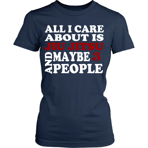 All I care about is Jiu Jitsu and maybe 3 people T-shirt