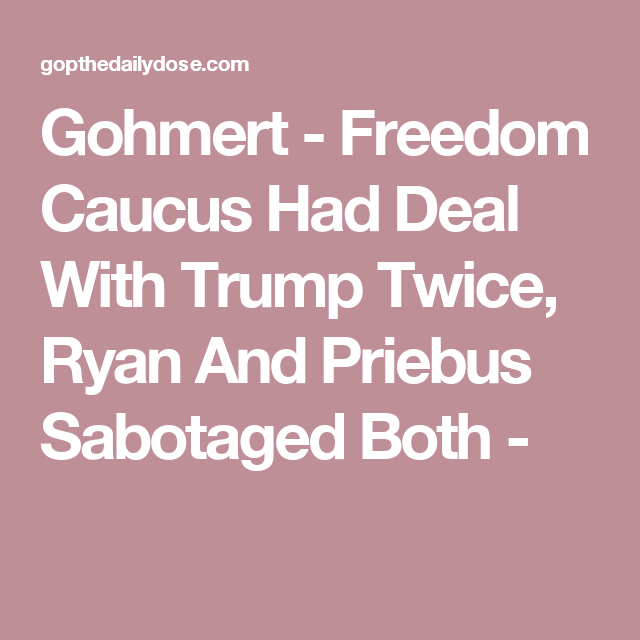 Gohmert - Freedom Caucus Had Deal With Trump Twice, Ryan And Priebus Sabotaged Both -