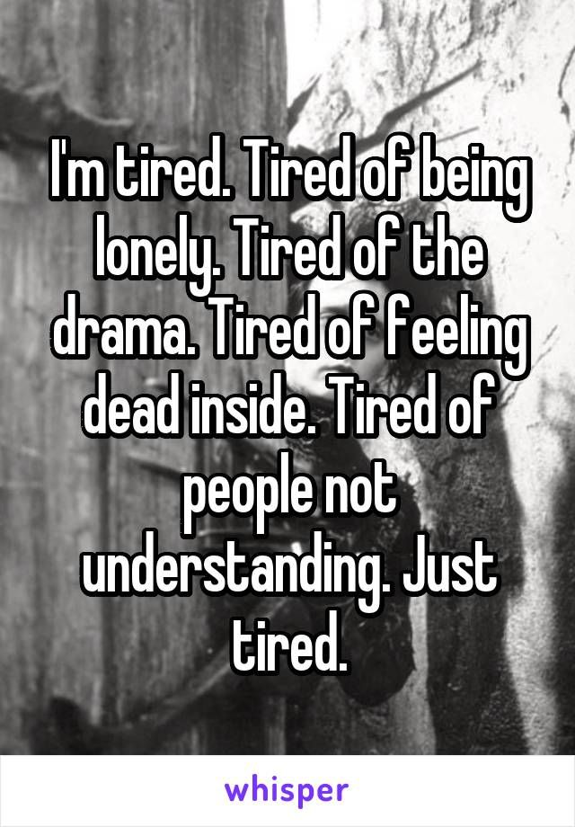 Im Tired Tired Of Being Lonely Tired Of The Drama Tired Of
