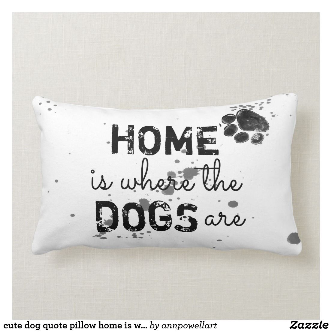 Cute Dog Quote Pillow Home Is Where The Dogs Are Zazzle Com Cute Dog Quotes Pillow Quotes Dog Quotes