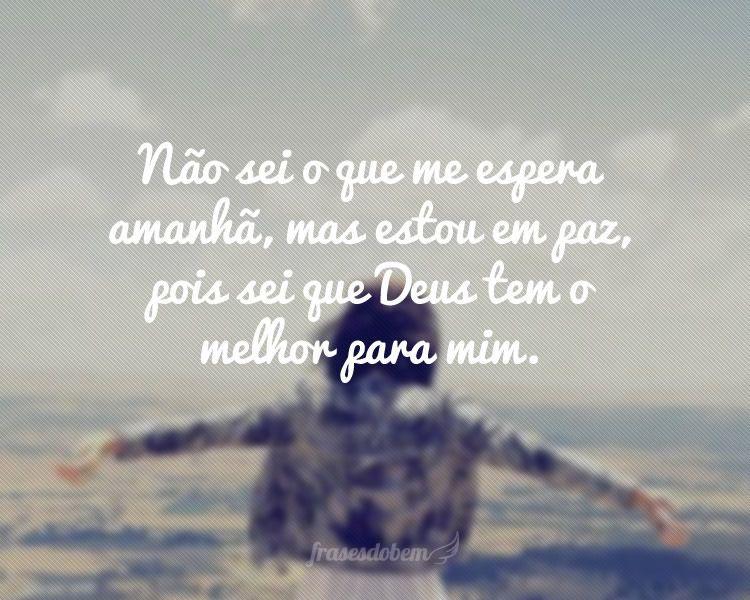 Mensagem De Deus Para Mim: Não Sei O Que Me Espera Amanhã, Mas Estou Em Paz, Pois Sei