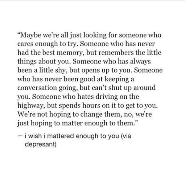 Maybe We Re All Just Looking For Someone Who Cares Enough To Try Someone Who Has Never Had The Best Memo Opening Up Quotes Quotes About Opening Up Done Quotes