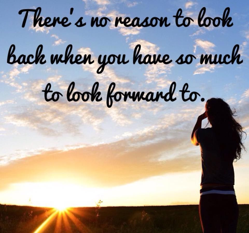 Inspirational Thoughts About Life There's No Reason To Look Back When You Have So Much To Look
