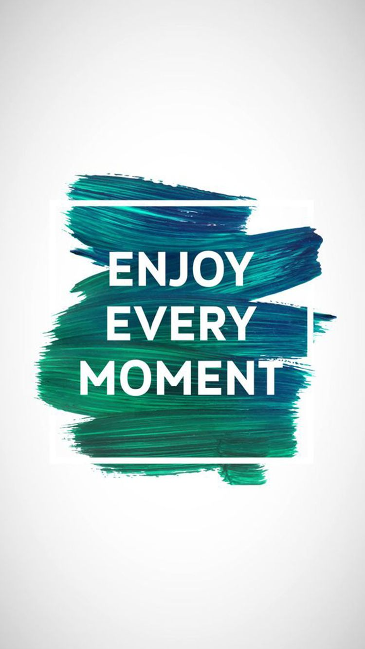 Enjoy Every Moment Motivational iPhone 6 Wallpaper | Positive ...
