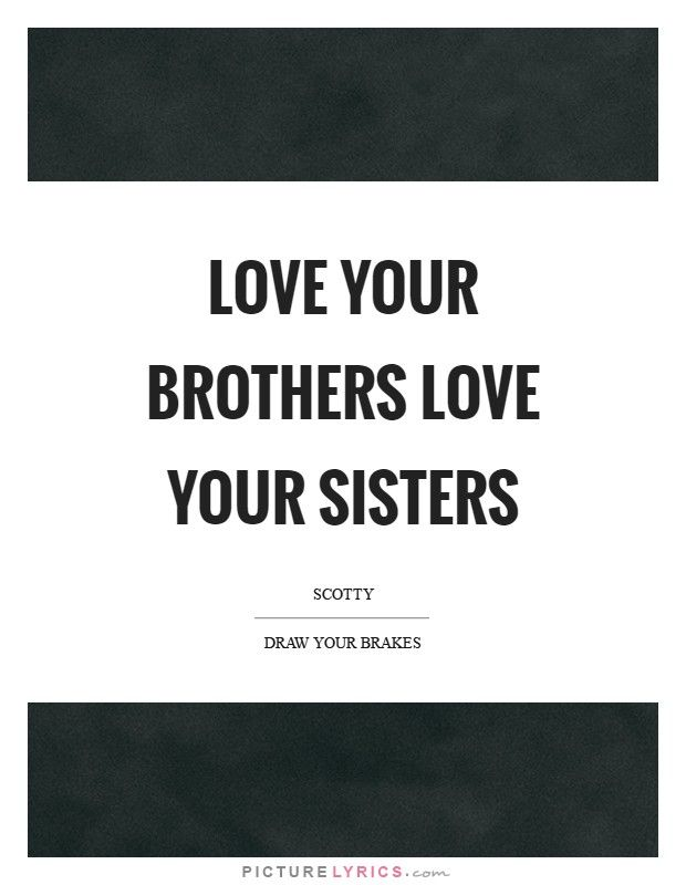 Love Your Brothers Love Your Sisters Picture Lyrics Family Extraordinary Quotes About Loving Your Brother