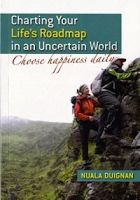 Charting Your Life's Roadmap in an Uncertain World (choose happiness daily) by Nuala Duignan. Published by The Manuscript Publisher, 2013.