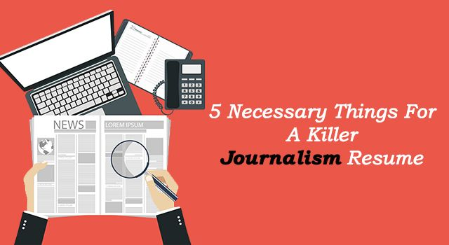 Journalism Resume 5 Necessary Things For A Killer Journalism Resume  Resume Writing
