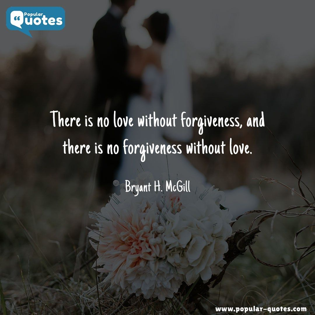 There Is No Love Without Forgiveness And There Is No Forgiveness Without Love Bryant H Mcgill By Popular Quotes Com Forgiveness Beautiful Love Quotes Popular Quotes