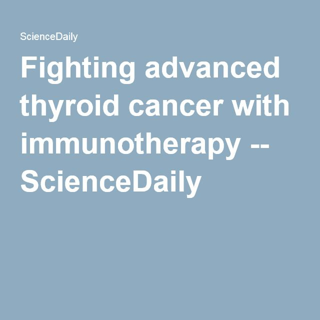 Fighting advanced thyroid cancer with immunotherapy -- ScienceDaily