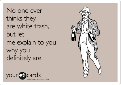 They You Cause Think White Trash