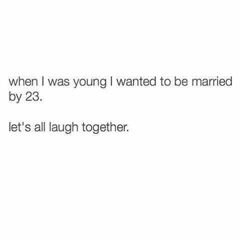 When I Was Young I Wanted To Be Married By 23 Lets All Laugh