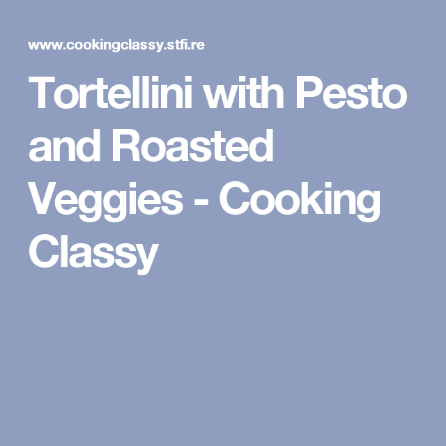 Tortellini with Pesto and Roasted Veggies - Cooking Classy