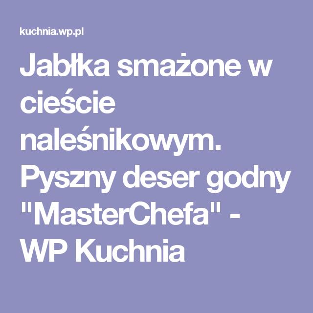 Jablka Smazone W Ciescie Nalesnikowym Pyszny Deser Godny Masterchefa Wp Kuchnia