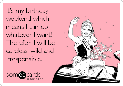 It S My Birthday Weekend Which Means I Can Do Whatever I Want Therefor I Will Be Careless Wild And Irresponsible Birthday Quotes Funny Happy Birthday Quotes For Her Happy Birthday Quotes