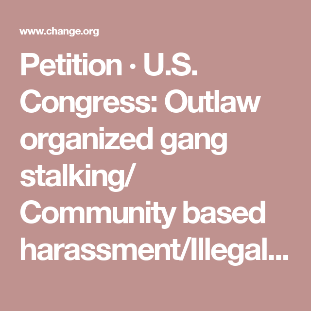 Petition  US Congress Outlaw Organized Gang Stalking