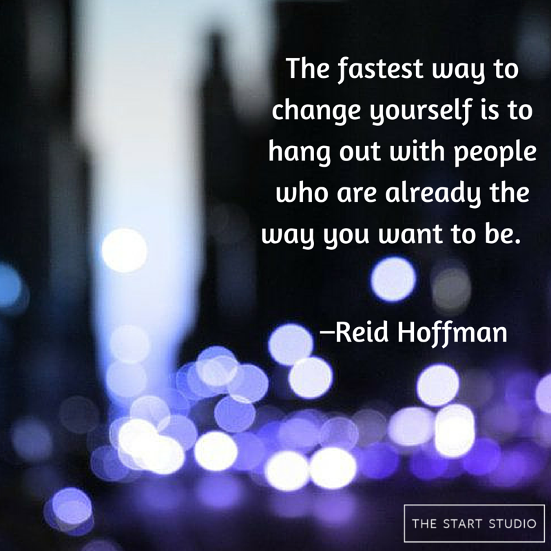 The fastest way to change yourself is to hang out with people who are already the way you want to be.   –Reid Hoffman http://thestartstudio.com/