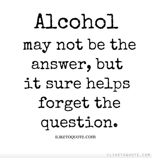 Alcohol may not be the answer, but it sure helps forget