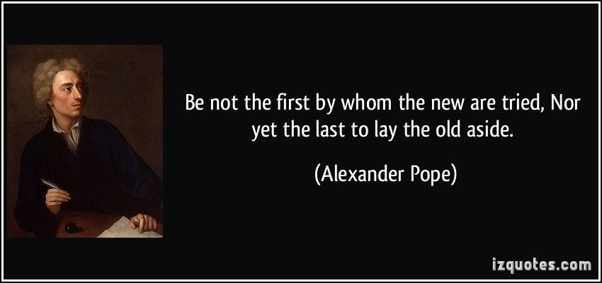 Be not the first by whom the new are tried, Nor yet the last ...