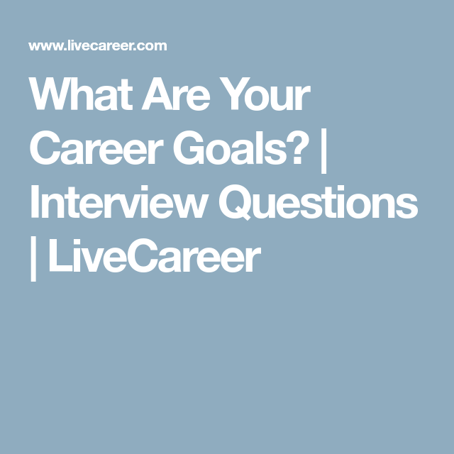 What Are Your Career Goals? | Interview Questions | LiveCareer