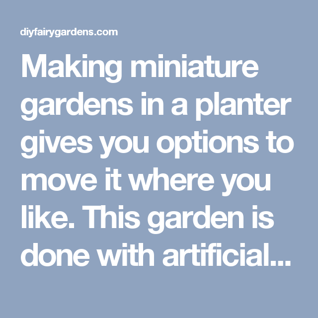 Making miniature gardens in a planter gives you options to move it where you like. This garden is done with artificial plantings so no care is needed. - DIY Fairy Gardens