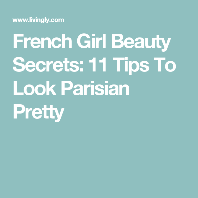 French Girl Beauty Secrets: 11 Tips To Look Parisian Pretty