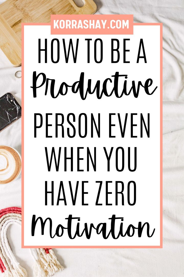 How to be a productive person even when you have zero motivation!