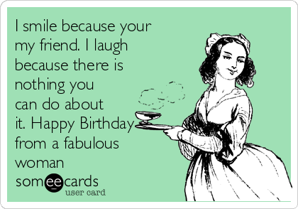 Free Birthday Ecard I Smile Because Your My Friend Laugh There Is Nothing You Can Do About It Happy From A Fabulous Woman