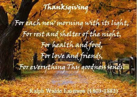 Thanksgiving - For each new morning with it's light, for rest and shelter of the night, for health and food, for love and friends, for everything thy goodness sends.   -Ralph Waldo Emerson