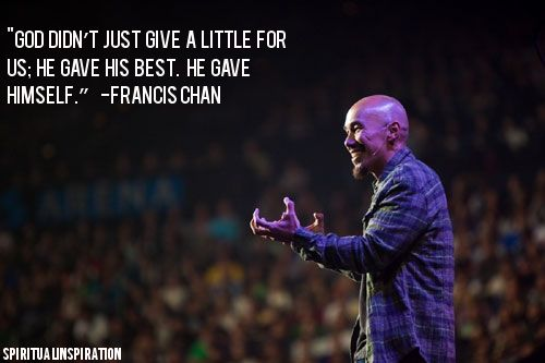 """God didn't just give a little for us; He gave His best. He gave Himself"" - Francis Chan"