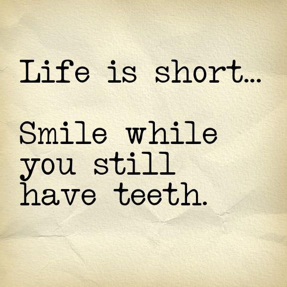 Life Is Short... Smile While You Still Have Teeth