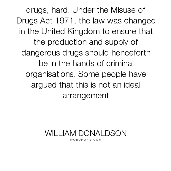 """William Donaldson - """"drugs, hard. Under the Misuse of Drugs Act 1971, the law was changed in the United..."""". drugs"""