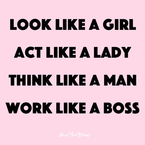Look Like A Girl Act Like A Lady Think Like A Man Work Like A Boss Aboutthatblonde Atb Words Quote Act Like A Lady Girls Be Like Guys Be Like