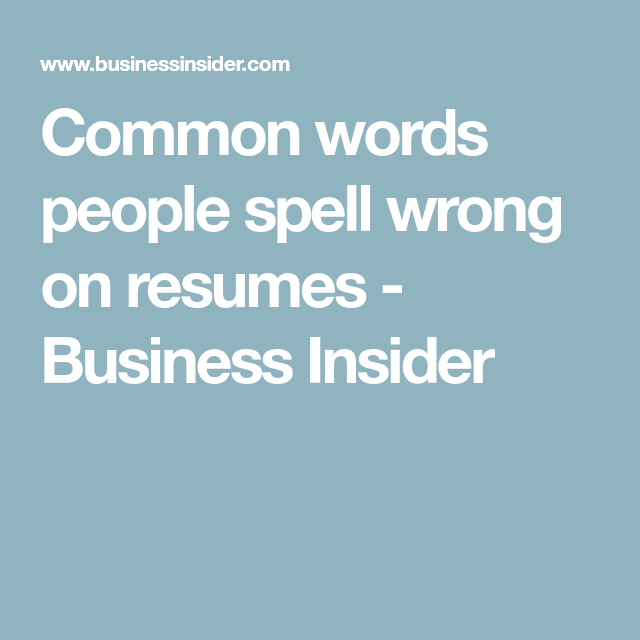 Common Words People Spell Wrong On Resumes Business Insider Resume Spelling Words