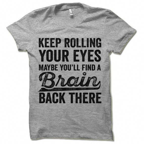 Funny Tshirt. Keep Rolling Your Eyes Maybe You'll Find a Brain Back There. Offensive Sarcastic Shirts. Funny Shirt for Men and Women.