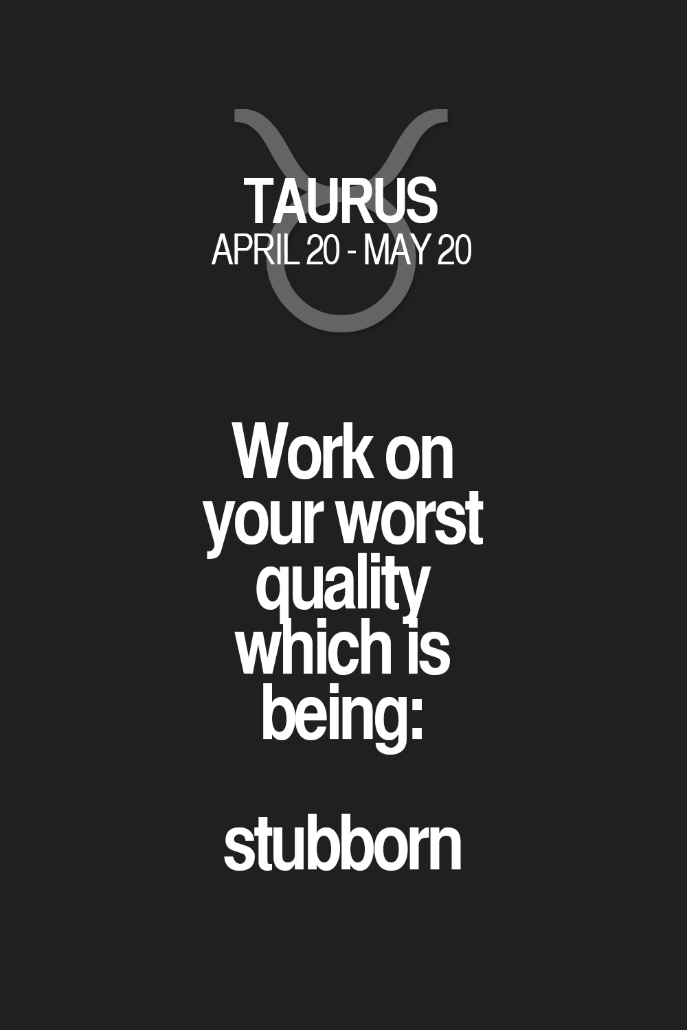 Work on your worst quality which is being: stubborn Taurus | Taurus Quotes | Taurus Zodiac Signs