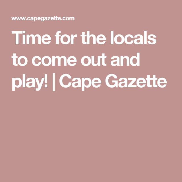 Time for the locals to come out and play! | Cape Gazette