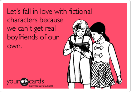 """""""Let's fall in love with fictional characters because we can't get real boyfriends of our own."""""""