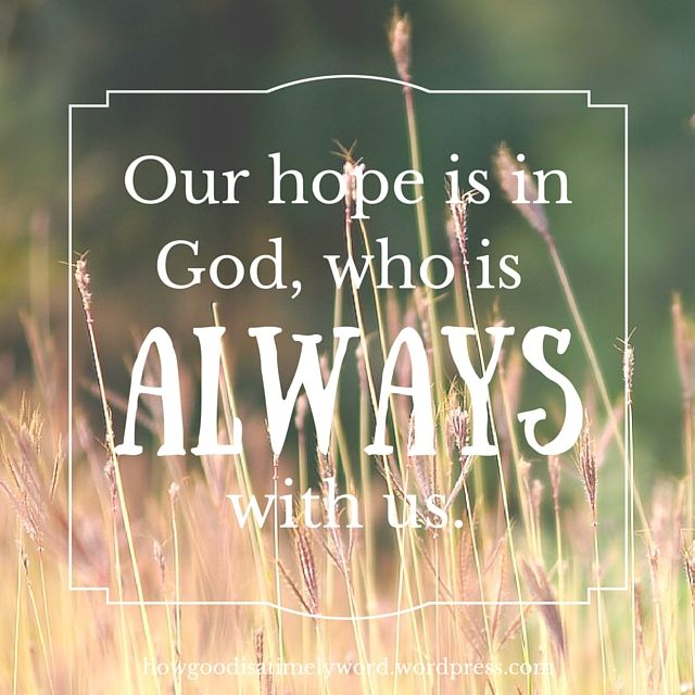 Our hope is in God, who is always with us.