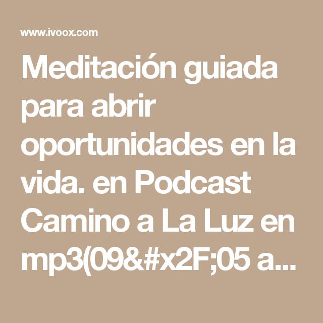 Meditación guiada para abrir oportunidades en la vida. en Podcast Camino a La Luz en mp3(09/05 a las 16:25:10) 13:35 1214633  - iVoox