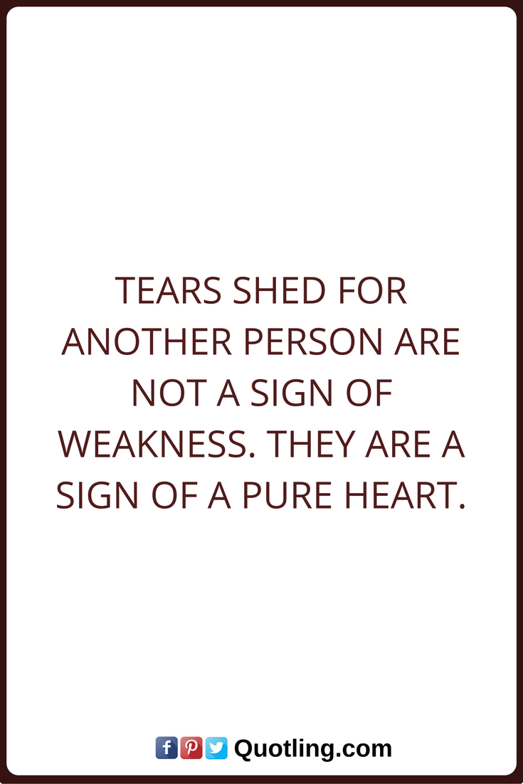 Tears Quotes Tears Shed For Another Person Are Not A Sign Of Weakness They Are A Sign Of A Pure Heart Go For It Quotes Tears Quotes Failure Quotes