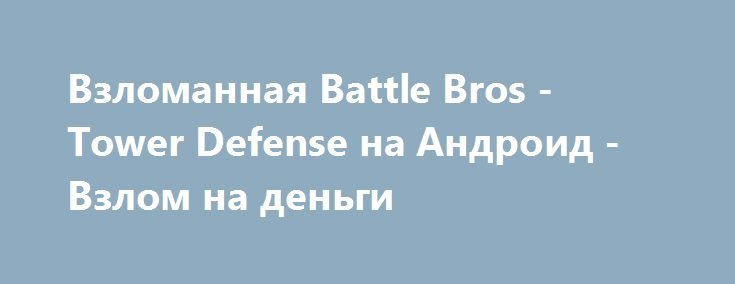 Взломанная Battle Bros - Tower Defense на Андроид - Взлом на деньги http://droid-gamers.ru/3423-vzlomannaya-battle-bros-tower-defense-na-android-vzlom-na-dengi.html