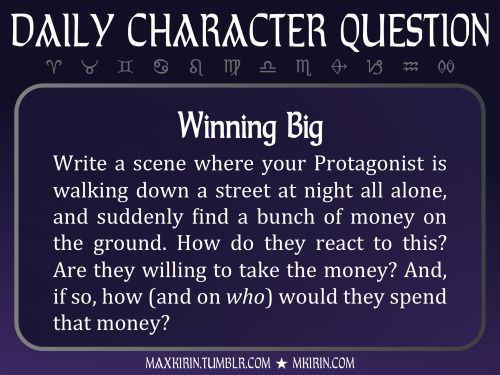 ★ Daily Character Question ★Winning BigWrite a scene where your Protagonist is walking down a street at night all alone, and suddenly find a bunch of money on the ground. How do they react to this? Are they willing to take the money? And, if so, how (and on who) would they spend that money?Any work you create based off this prompt belongs to you, no sourcing is necessary though it would be really appreciated! And don't forget to tag maxkirin (or tweet @MistreKirin), so that I can check-out…